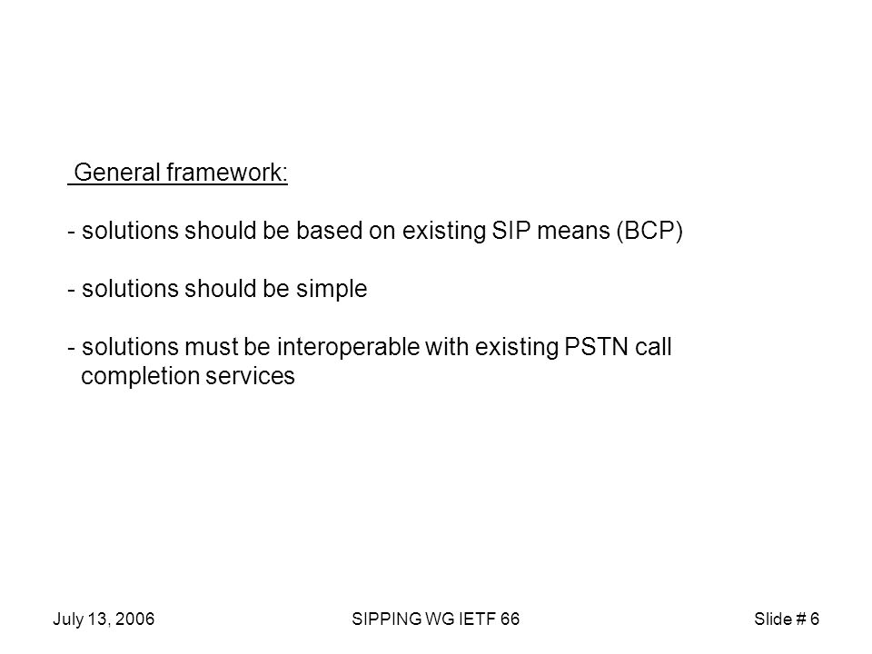 July 13, 2006SIPPING WG IETF 66Slide # 6 General framework: - solutions should be based on existing SIP means (BCP) - solutions should be simple - solutions must be interoperable with existing PSTN call completion services