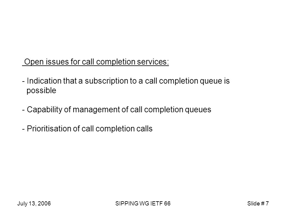 July 13, 2006SIPPING WG IETF 66Slide # 7 Open issues for call completion services: - Indication that a subscription to a call completion queue is possible - Capability of management of call completion queues - Prioritisation of call completion calls