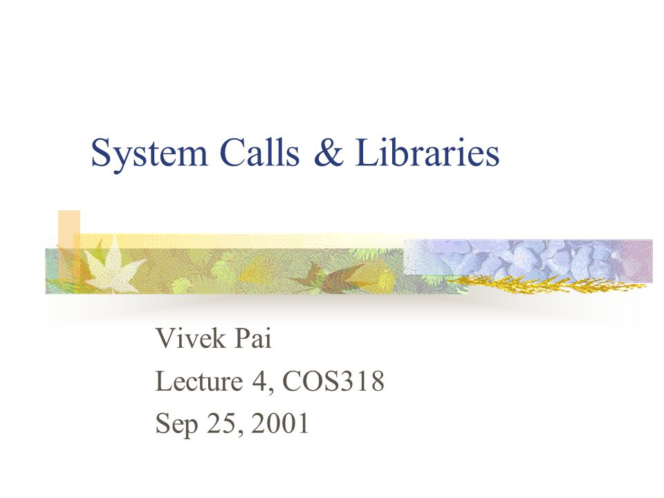 System Calls & Libraries Vivek Pai Lecture 4, COS318 Sep 25, 2001