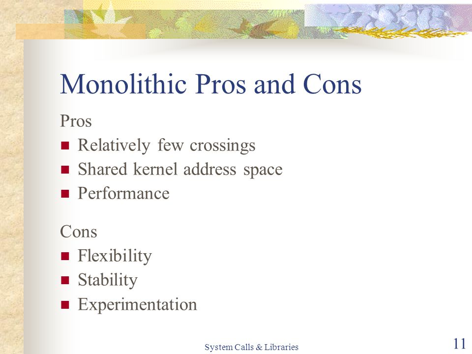 System Calls & Libraries 11 Monolithic Pros and Cons Pros Relatively few crossings Shared kernel address space Performance Cons Flexibility Stability Experimentation