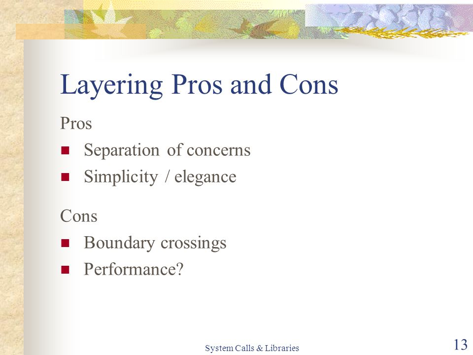 System Calls & Libraries 13 Layering Pros and Cons Pros Separation of concerns Simplicity / elegance Cons Boundary crossings Performance