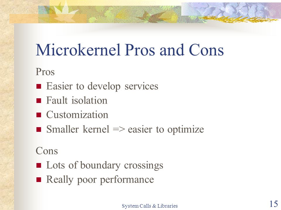 System Calls & Libraries 15 Microkernel Pros and Cons Pros Easier to develop services Fault isolation Customization Smaller kernel => easier to optimi