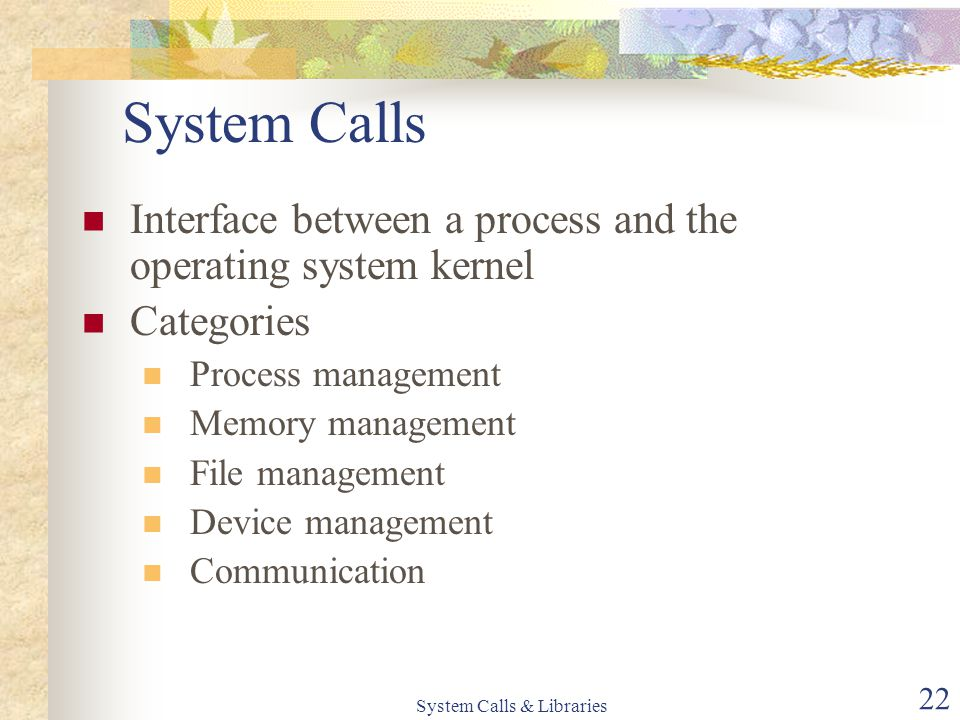 System Calls & Libraries 22 System Calls Interface between a process and the operating system kernel Categories Process management Memory management File management Device management Communication