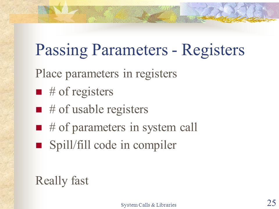 System Calls & Libraries 25 Passing Parameters - Registers Place parameters in registers # of registers # of usable registers # of parameters in system call Spill/fill code in compiler Really fast