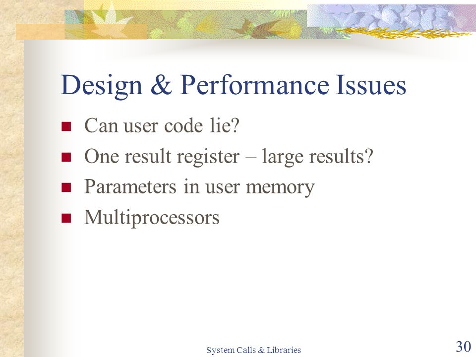 System Calls & Libraries 30 Design & Performance Issues Can user code lie.