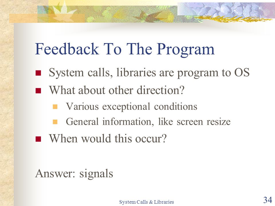 System Calls & Libraries 34 Feedback To The Program System calls, libraries are program to OS What about other direction? Various exceptional conditio