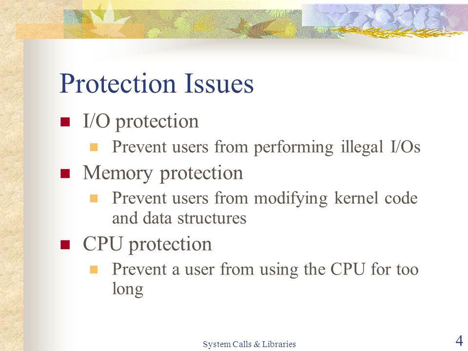 System Calls & Libraries 4 Protection Issues I/O protection Prevent users from performing illegal I/Os Memory protection Prevent users from modifying
