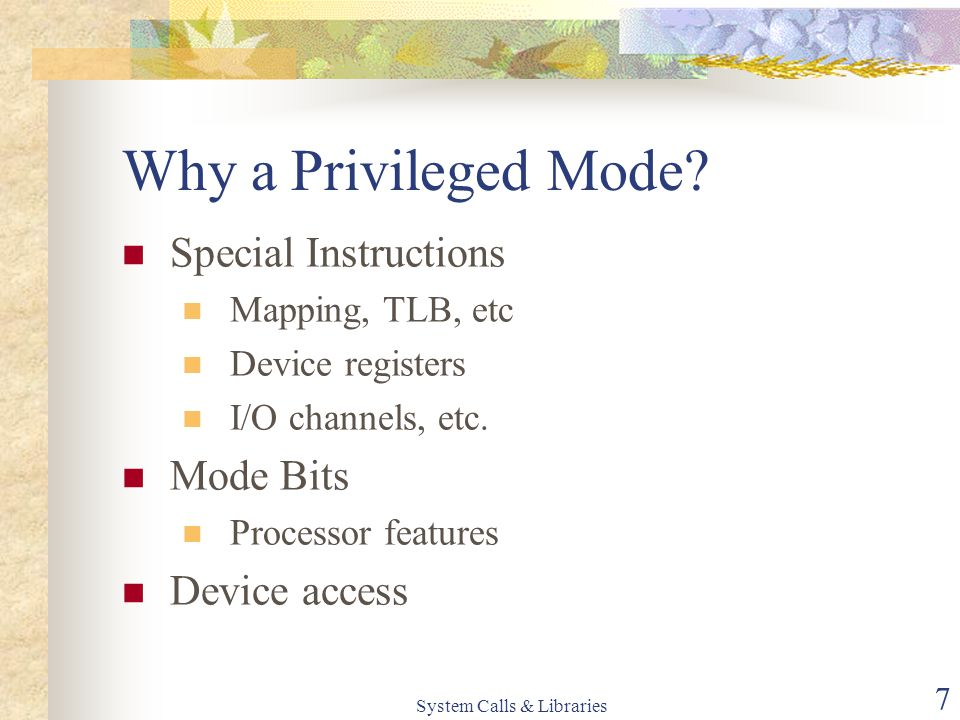 System Calls & Libraries 7 Why a Privileged Mode.