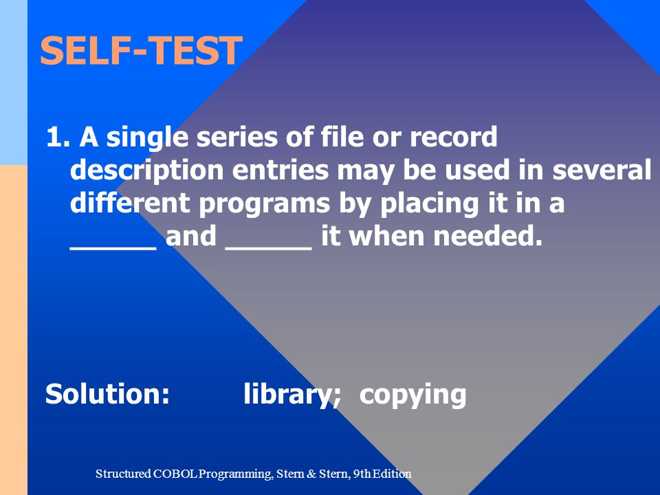 Structured COBOL Programming, Stern & Stern, 9th Edition SELF-TEST 1. A single series of file or record description entries may be used in several dif