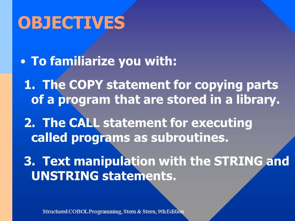 Structured COBOL Programming, Stern & Stern, 9th Edition CONTENTS COPY STATEMENT –Introduction –Entries that Can be Copied –An Example –The Full Format for the COPY Statement –Self-Test CALL STATEMENT –Why Use a CALL Statement.
