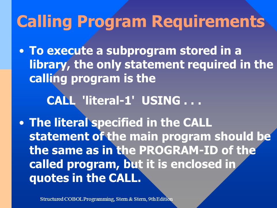 Structured COBOL Programming, Stern & Stern, 9th Edition Calling Program Requirements To execute a subprogram stored in a library, the only statement