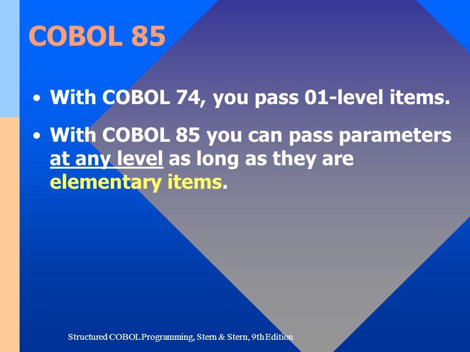 Structured COBOL Programming, Stern & Stern, 9th Edition COBOL 85 With COBOL 74, you pass 01-level items. With COBOL 85 you can pass parameters at any