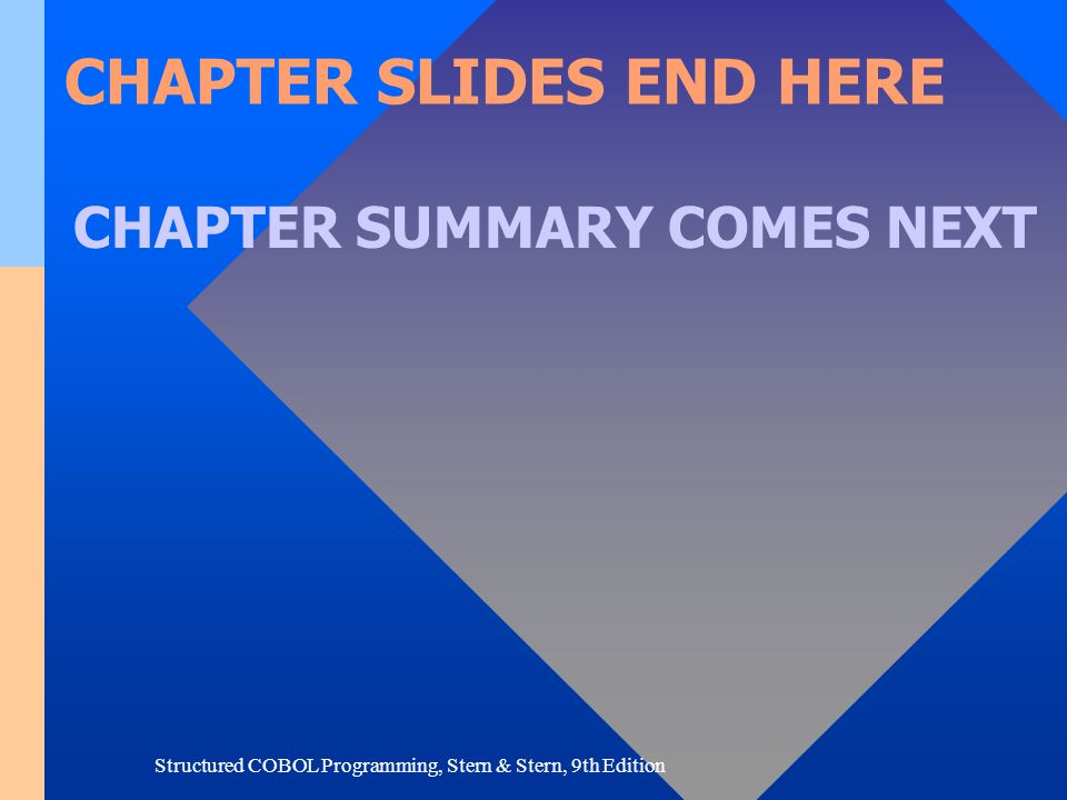 Structured COBOL Programming, Stern & Stern, 9th Edition CHAPTER SLIDES END HERE CHAPTER SUMMARY COMES NEXT