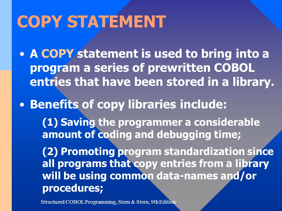 Structured COBOL Programming, Stern & Stern, 9th Edition COPY STATEMENT (3) Reducing the time it takes to make modifications and reducing duplication of effort; if a change needs to be made to a data entry, it can be made just once in the library without the need to alter individual programs; (4) Providing extensively annotated library entries that they are meaningful to all users; this annotation results in better-documented programs and systems.