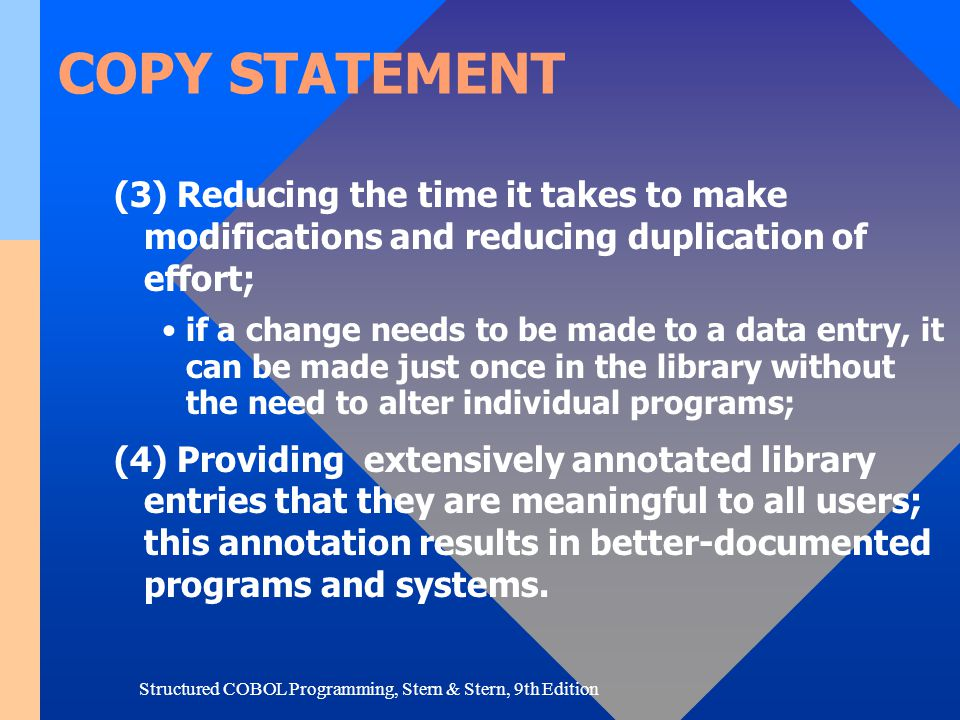 Structured COBOL Programming, Stern & Stern, 9th Edition COPY STATEMENT Most often, the COPY statement is used to copy FD and 01 entries that define and describe files and records.