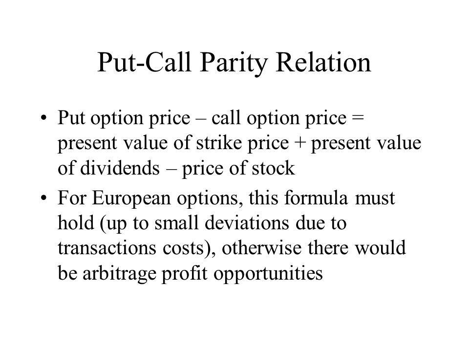 Put-Call Parity Relation Put option price – call option price = present value of strike price + present value of dividends – price of stock For European options, this formula must hold (up to small deviations due to transactions costs), otherwise there would be arbitrage profit opportunities