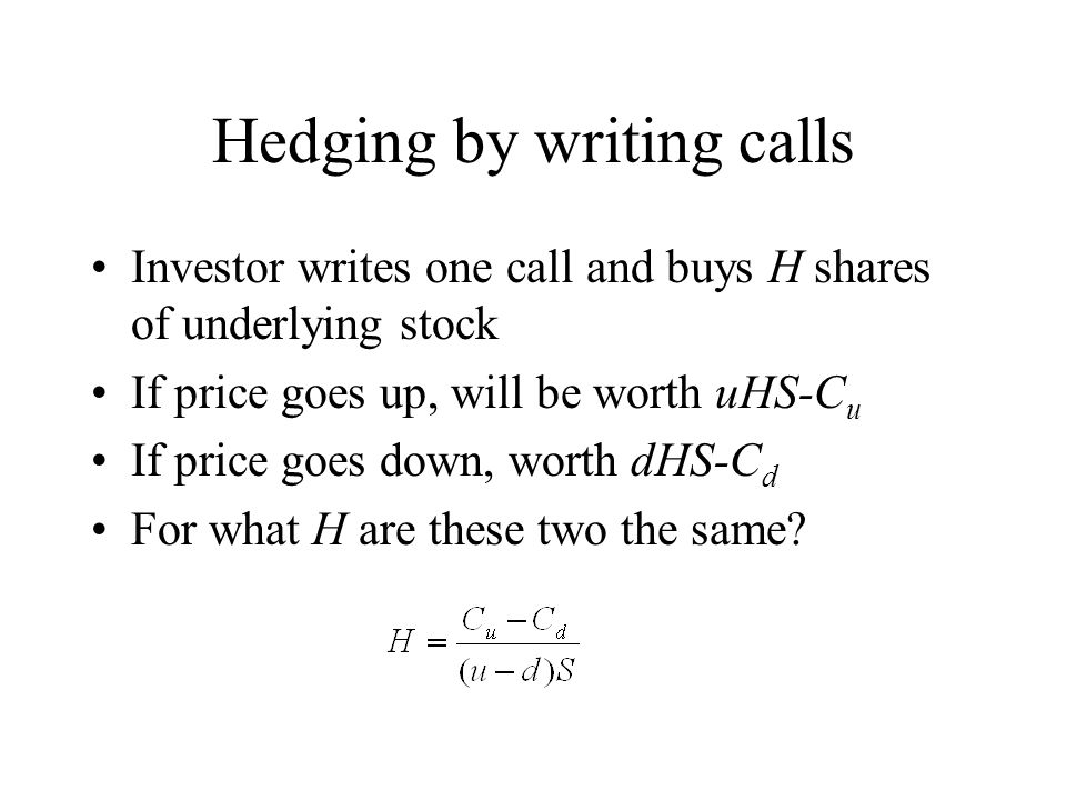 Hedging by writing calls Investor writes one call and buys H shares of underlying stock If price goes up, will be worth uHS-C u If price goes down, worth dHS-C d For what H are these two the same