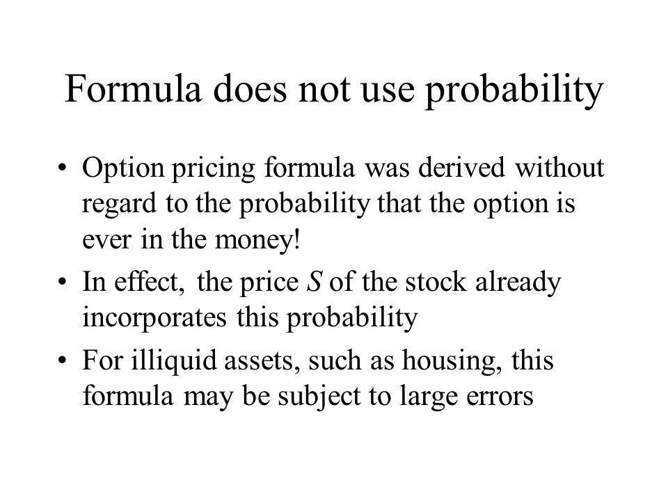 Formula does not use probability Option pricing formula was derived without regard to the probability that the option is ever in the money.