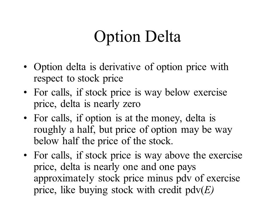 Option Delta Option delta is derivative of option price with respect to stock price For calls, if stock price is way below exercise price, delta is nearly zero For calls, if option is at the money, delta is roughly a half, but price of option may be way below half the price of the stock.