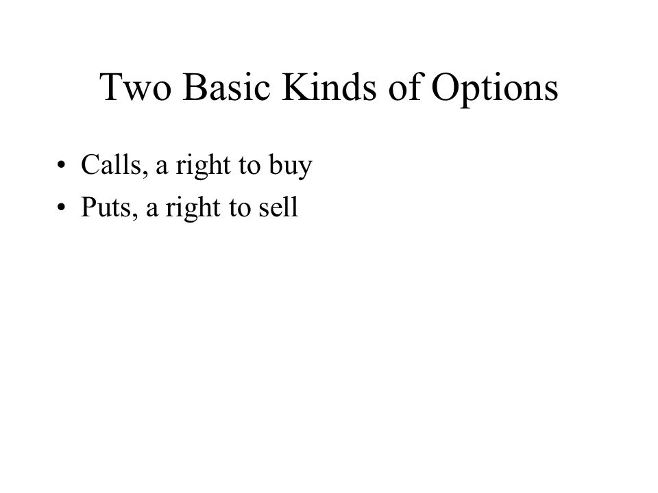 Two Basic Kinds of Options Calls, a right to buy Puts, a right to sell