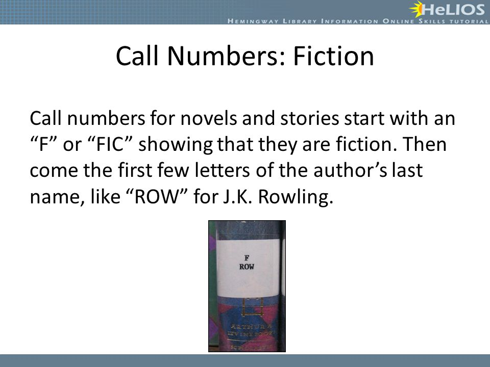 "Call Numbers: Fiction Call numbers for novels and stories start with an ""F"" or ""FIC"" showing that they are fiction. Then come the first few letters of"