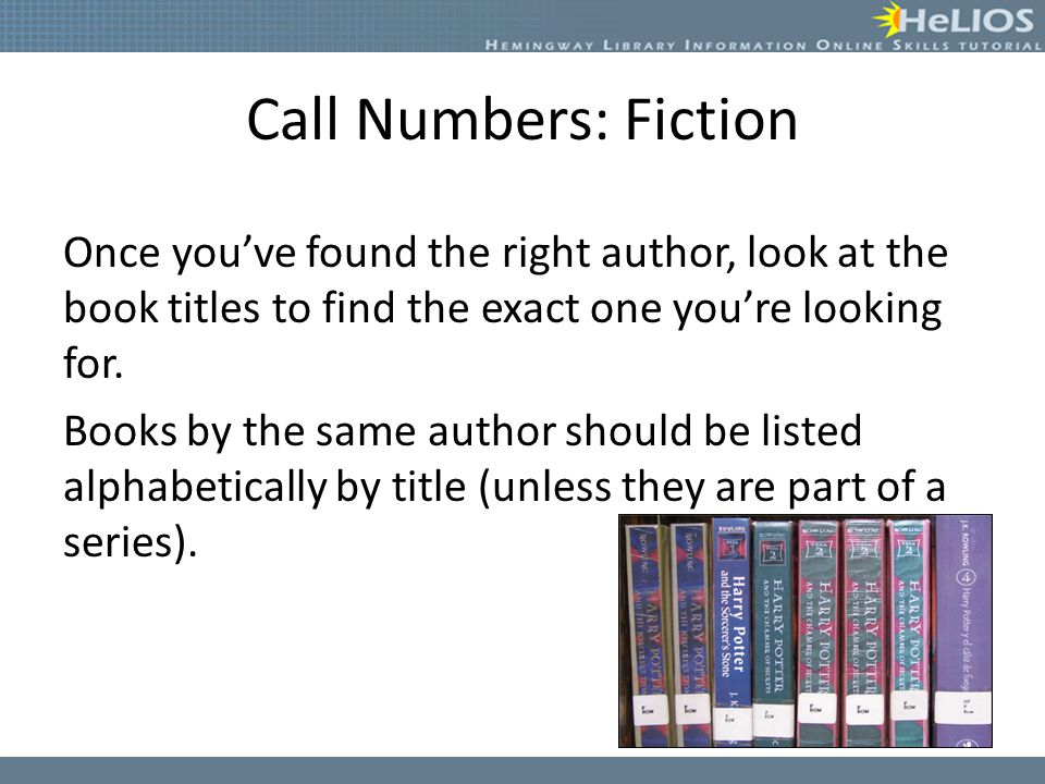 Call Numbers: Fiction Once you've found the right author, look at the book titles to find the exact one you're looking for. Books by the same author s