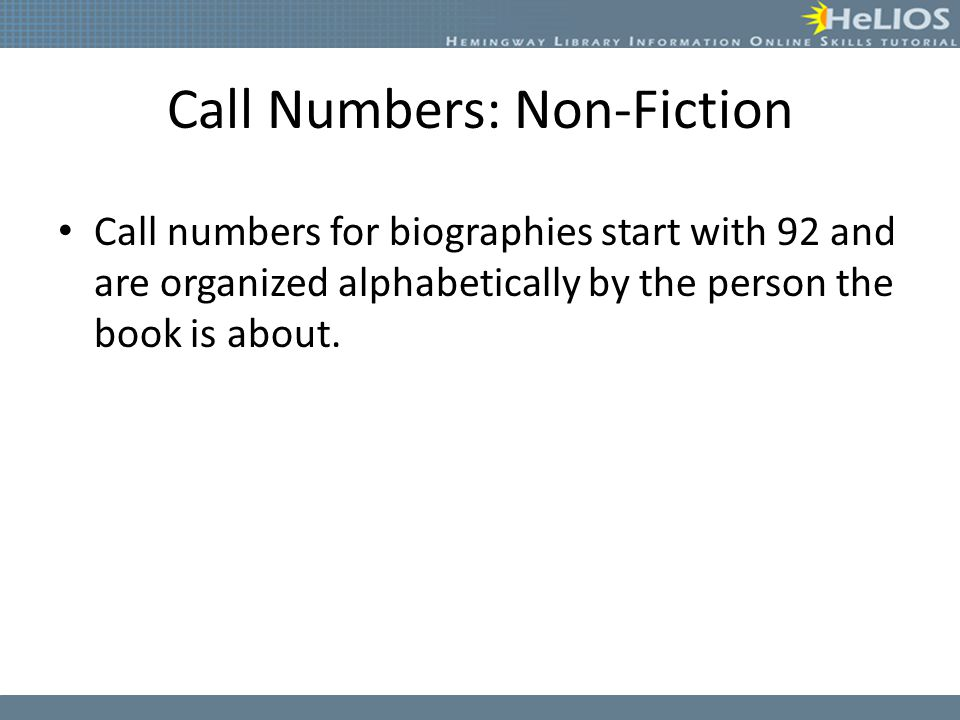 Call Numbers: Non-Fiction Call numbers for biographies start with 92 and are organized alphabetically by the person the book is about.