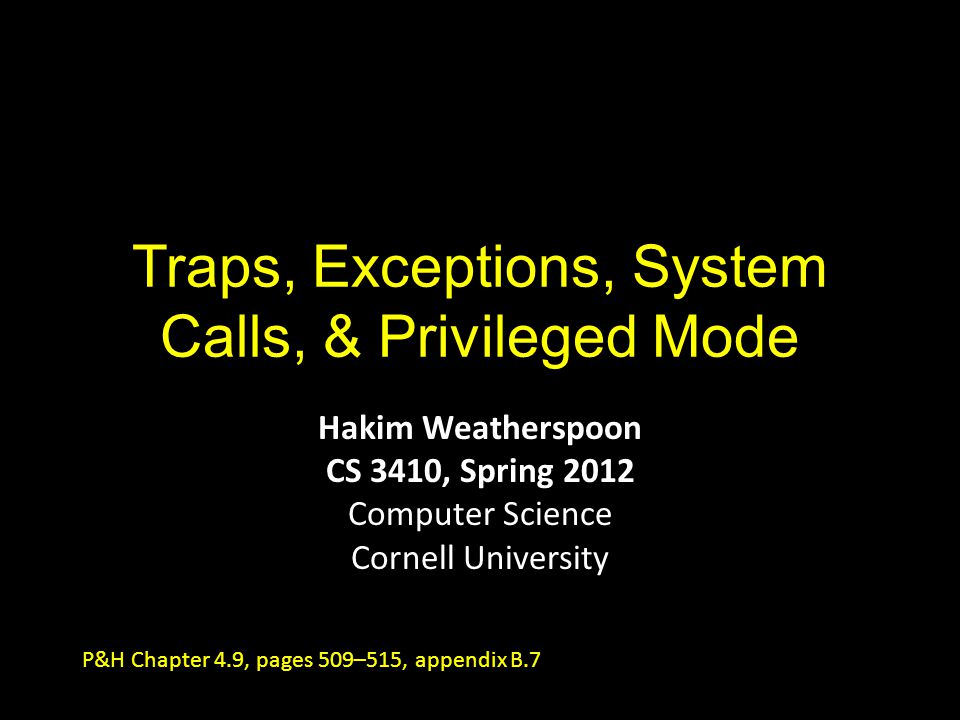 Traps, Exceptions, System Calls, & Privileged Mode Hakim Weatherspoon CS 3410, Spring 2012 Computer Science Cornell University P&H Chapter 4.9, pages 509–515, appendix B.7