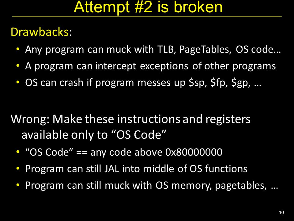 10 Attempt #2 is broken Drawbacks: Any program can muck with TLB, PageTables, OS code… A program can intercept exceptions of other programs OS can crash if program messes up $sp, $fp, $gp, … Wrong: Make these instructions and registers available only to OS Code OS Code == any code above 0x80000000 Program can still JAL into middle of OS functions Program can still muck with OS memory, pagetables, …