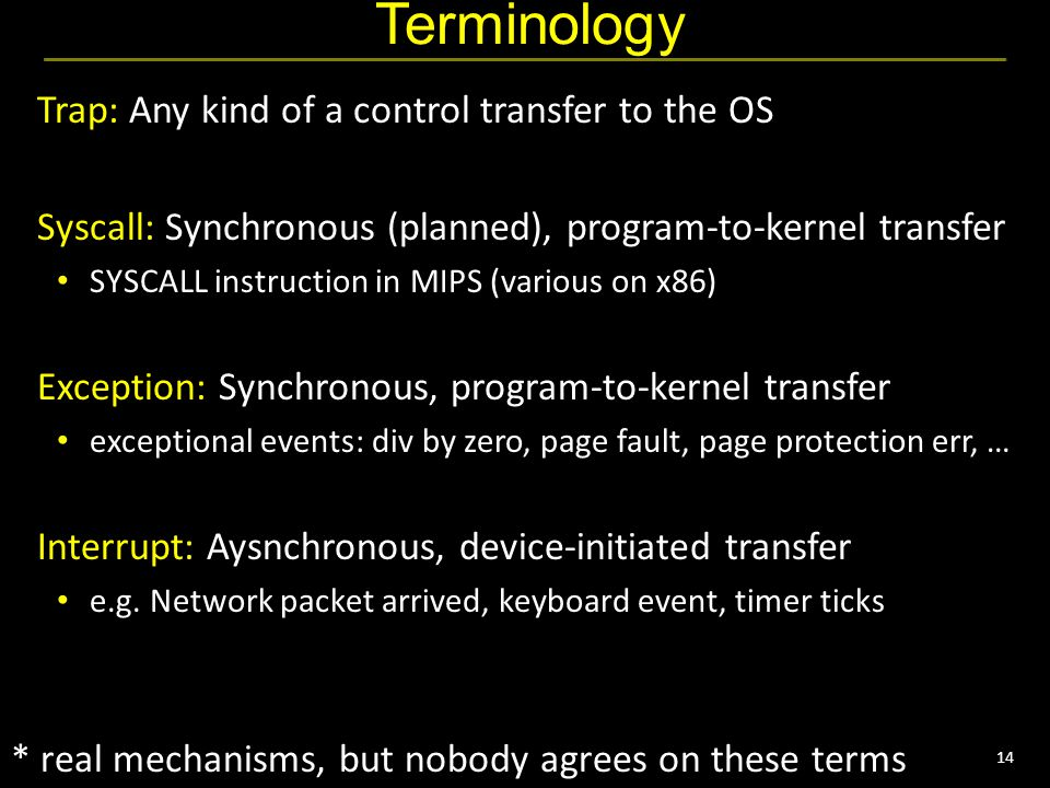 14 Terminology Trap: Any kind of a control transfer to the OS Syscall: Synchronous (planned), program-to-kernel transfer SYSCALL instruction in MIPS (various on x86) Exception: Synchronous, program-to-kernel transfer exceptional events: div by zero, page fault, page protection err, … Interrupt: Aysnchronous, device-initiated transfer e.g.