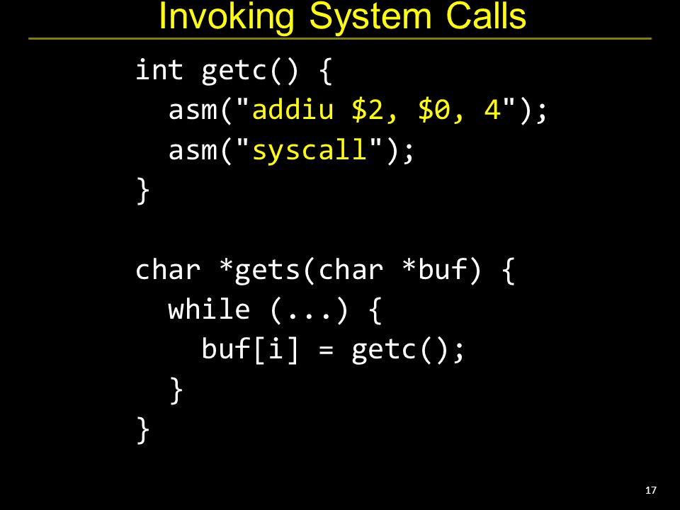17 Invoking System Calls int getc() { asm( addiu $2, $0, 4 ); asm( syscall ); } char *gets(char *buf) { while (...) { buf[i] = getc(); } }