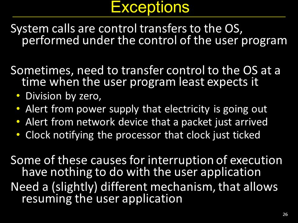 26 Exceptions System calls are control transfers to the OS, performed under the control of the user program Sometimes, need to transfer control to the OS at a time when the user program least expects it Division by zero, Alert from power supply that electricity is going out Alert from network device that a packet just arrived Clock notifying the processor that clock just ticked Some of these causes for interruption of execution have nothing to do with the user application Need a (slightly) different mechanism, that allows resuming the user application