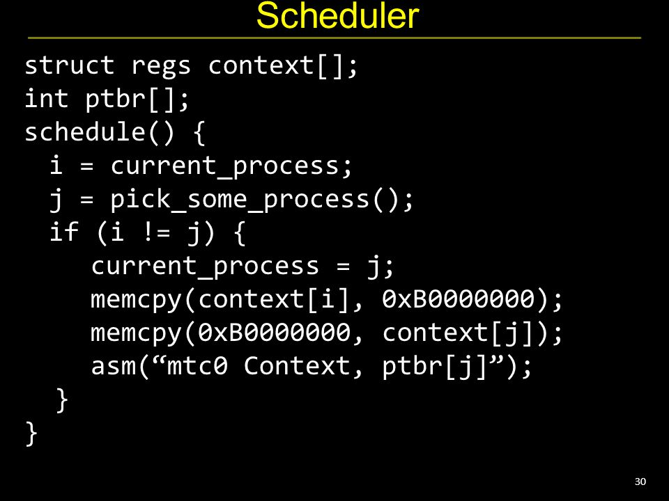 30 Scheduler struct regs context[]; int ptbr[]; schedule() { i = current_process; j = pick_some_process(); if (i != j) { current_process = j; memcpy(context[i], 0xB0000000); memcpy(0xB0000000, context[j]); asm( mtc0 Context, ptbr[j] ); } }