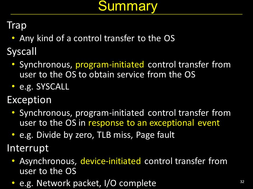 32 Summary Trap Any kind of a control transfer to the OS Syscall Synchronous, program-initiated control transfer from user to the OS to obtain service from the OS e.g.
