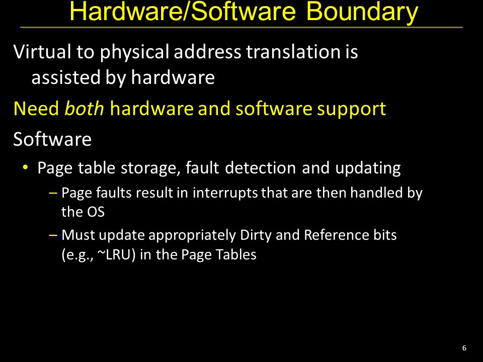 7 Hardware/Software Boundary OS has to keep TLB valid Keep TLB valid on context switch Flush TLB when new process runs (x86) Store process id (MIPs) Also, store pids with cache to avoid flushing cache on context switches Hardware support Page table register Process id register