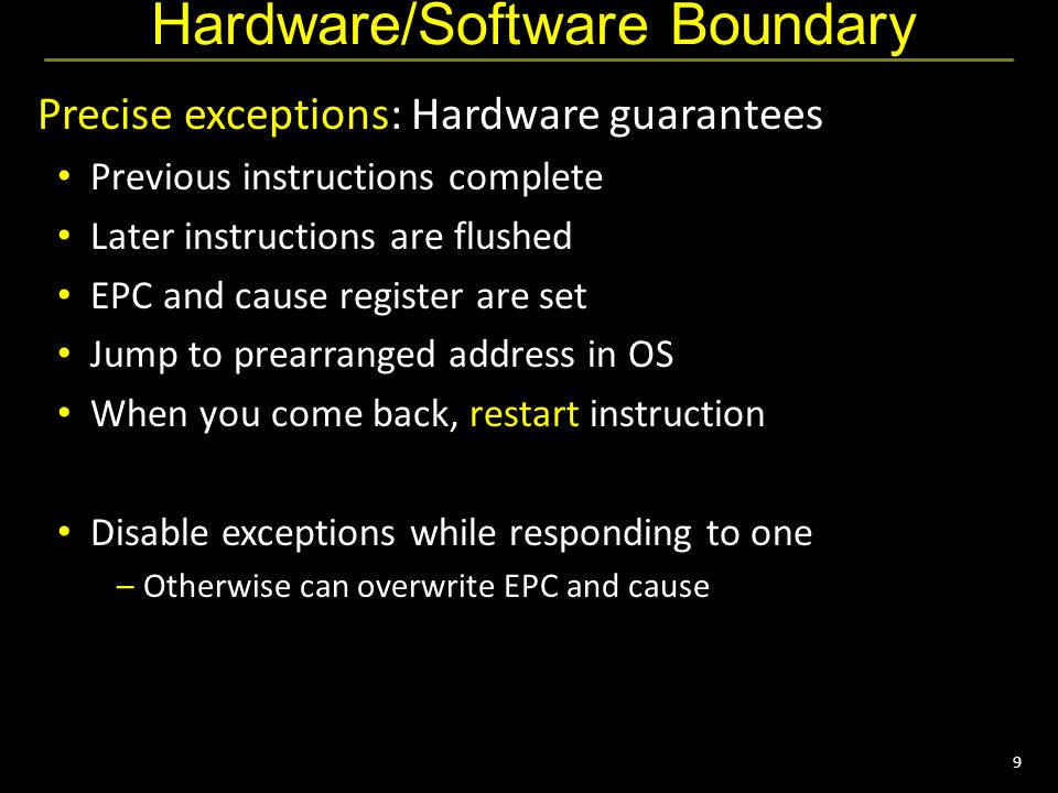 9 Hardware/Software Boundary Precise exceptions: Hardware guarantees Previous instructions complete Later instructions are flushed EPC and cause register are set Jump to prearranged address in OS When you come back, restart instruction Disable exceptions while responding to one –Otherwise can overwrite EPC and cause
