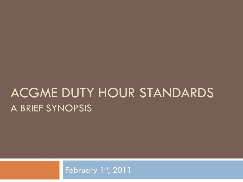 ACGME DUTY HOUR STANDARDS A BRIEF SYNOPSIS February 1 st, 2011
