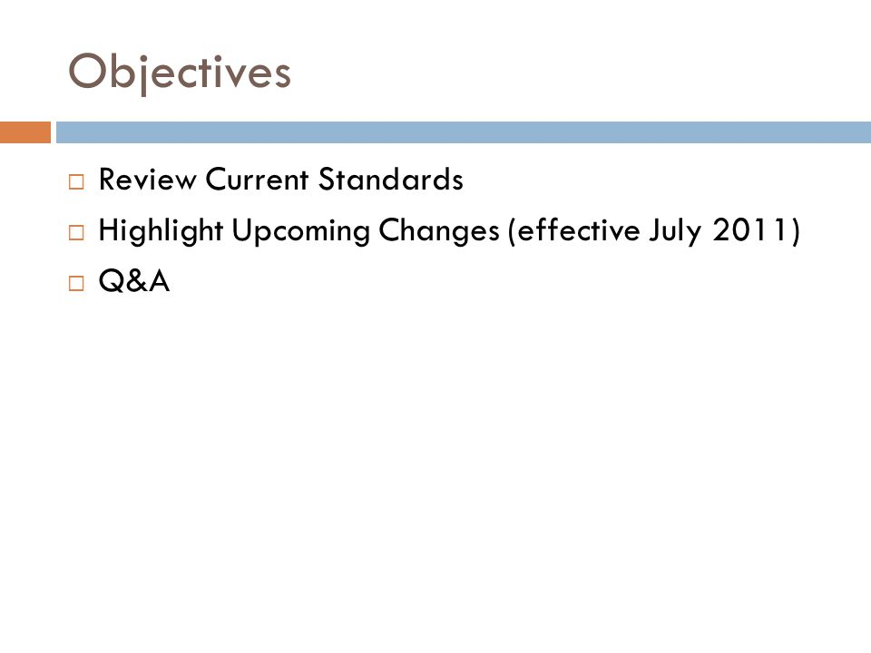 Objectives  Review Current Standards  Highlight Upcoming Changes (effective July 2011)  Q&A