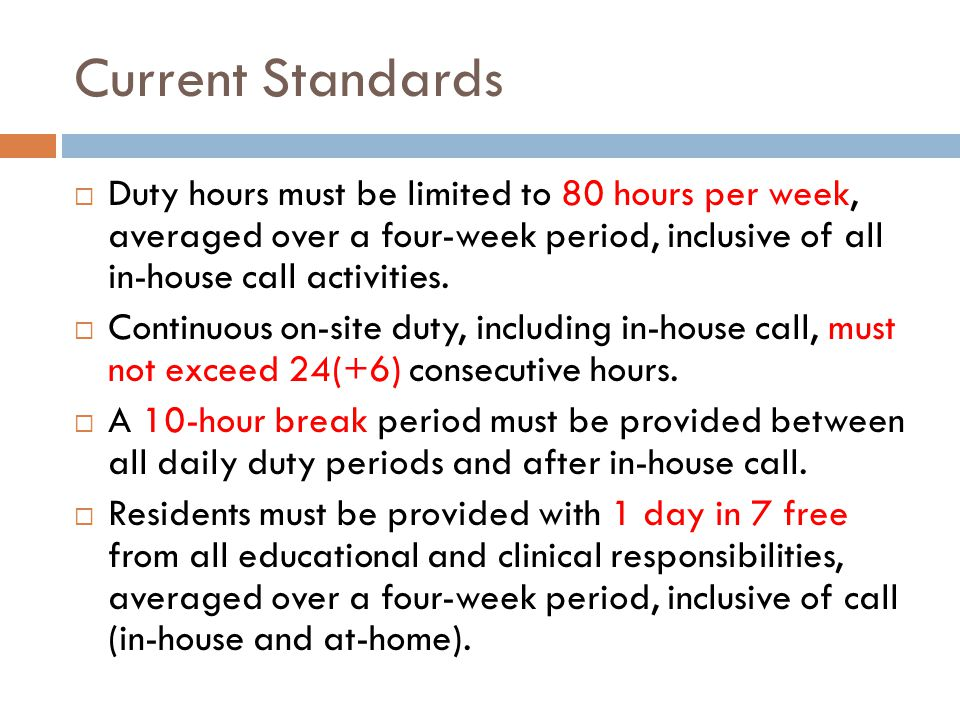Current Standards  Duty hours must be limited to 80 hours per week, averaged over a four-week period, inclusive of all in-house call activities.  Co
