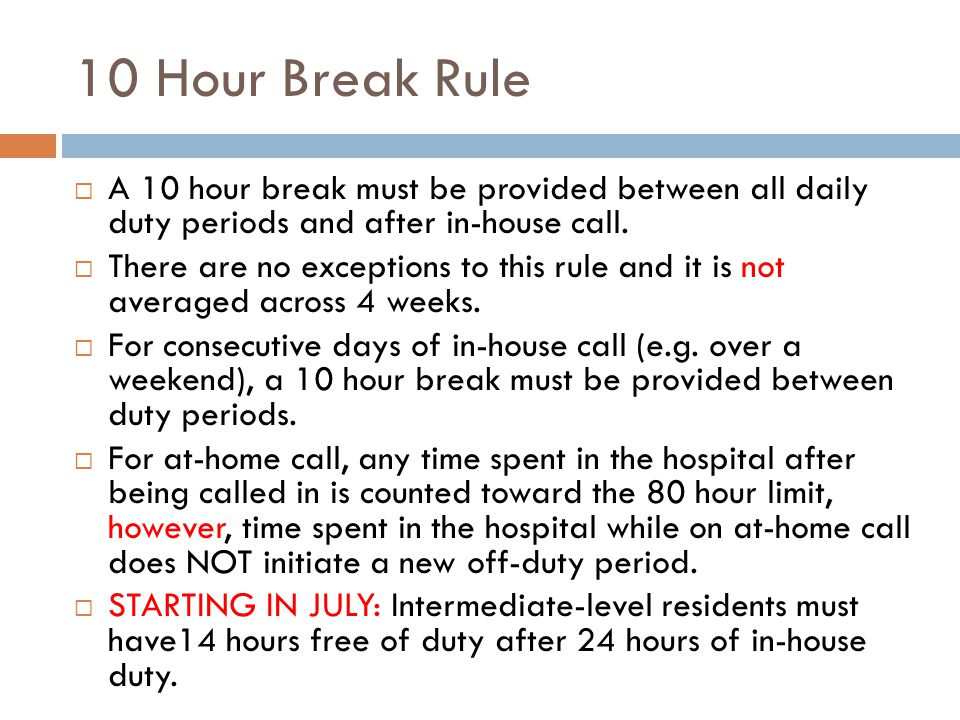 10 Hour Break Rule  A 10 hour break must be provided between all daily duty periods and after in-house call.  There are no exceptions to this rule a