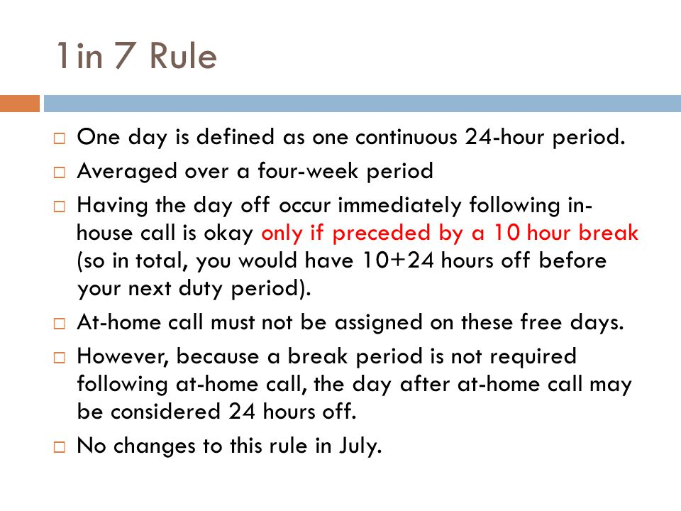 1in 7 Rule  One day is defined as one continuous 24-hour period.  Averaged over a four-week period  Having the day off occur immediately following