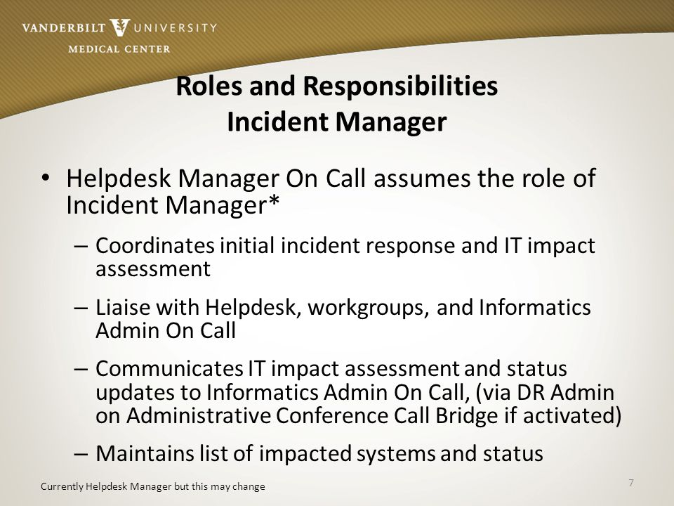 Roles and Responsibilities Incident Manager Helpdesk Manager On Call assumes the role of Incident Manager* – Coordinates initial incident response and IT impact assessment – Liaise with Helpdesk, workgroups, and Informatics Admin On Call – Communicates IT impact assessment and status updates to Informatics Admin On Call, (via DR Admin on Administrative Conference Call Bridge if activated) – Maintains list of impacted systems and status 7 Currently Helpdesk Manager but this may change