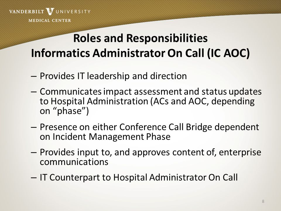 Roles and Responsibilities Informatics Administrator On Call (IC AOC) – Provides IT leadership and direction – Communicates impact assessment and status updates to Hospital Administration (ACs and AOC, depending on phase ) – Presence on either Conference Call Bridge dependent on Incident Management Phase – Provides input to, and approves content of, enterprise communications – IT Counterpart to Hospital Administrator On Call 8