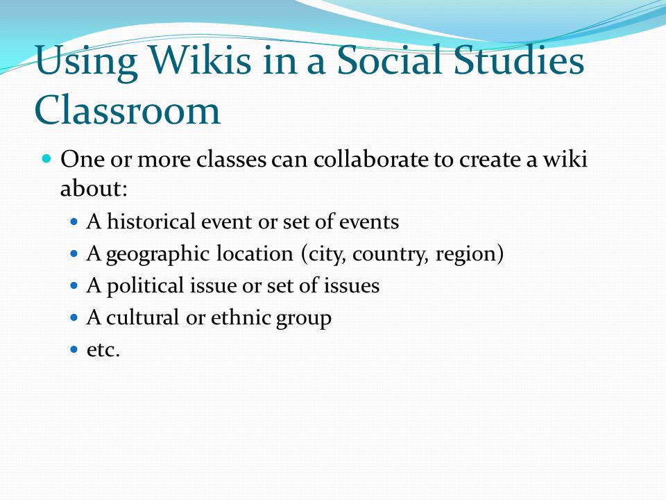 Using Wikis in a Social Studies Classroom One or more classes can collaborate to create a wiki about: A historical event or set of events A geographic