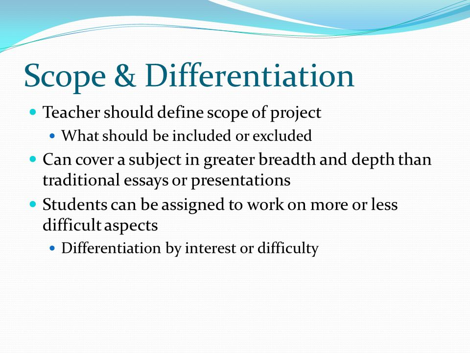 Scope & Differentiation Teacher should define scope of project What should be included or excluded Can cover a subject in greater breadth and depth th