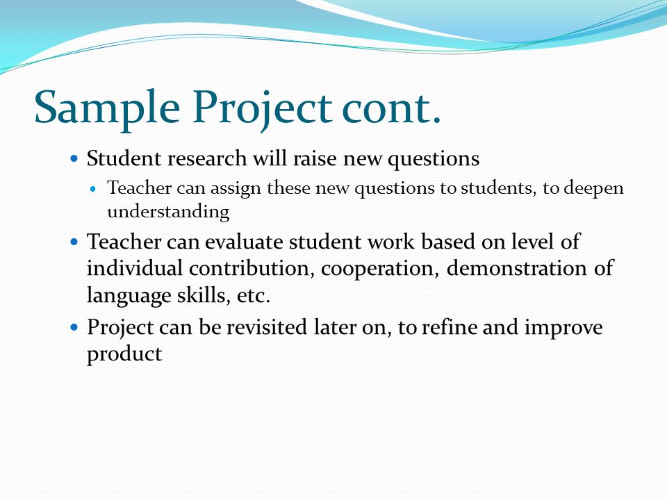 Sample Project cont. Student research will raise new questions Teacher can assign these new questions to students, to deepen understanding Teacher can
