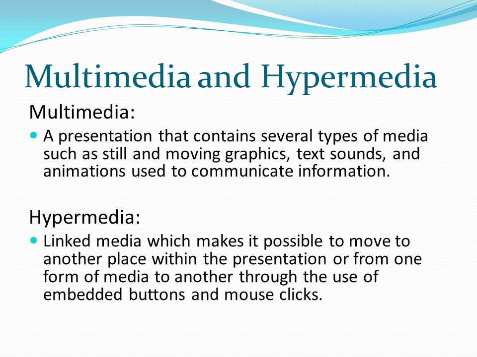Multimedia and Hypermedia Multimedia: A presentation that contains several types of media such as still and moving graphics, text sounds, and animatio