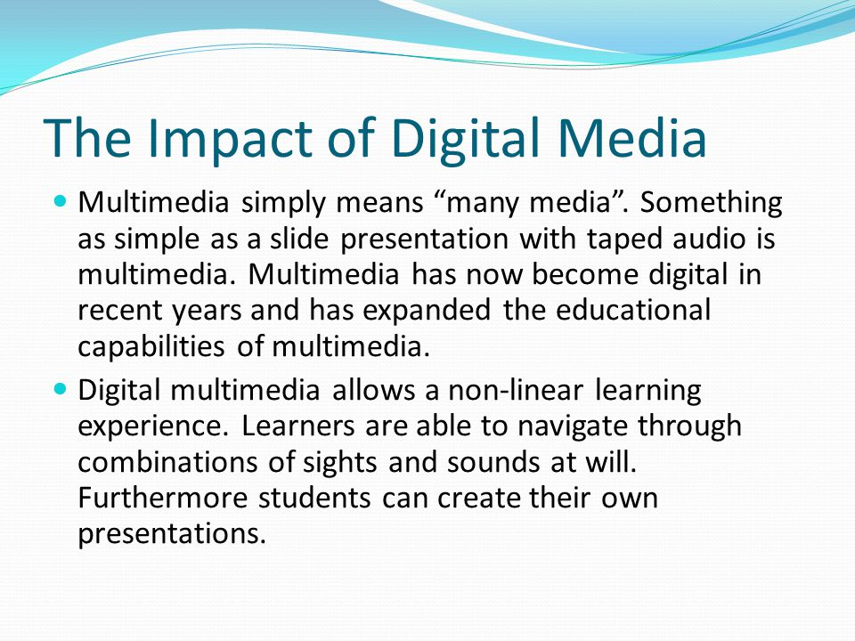 """The Impact of Digital Media Multimedia simply means """"many media"""". Something as simple as a slide presentation with taped audio is multimedia. Multimed"""