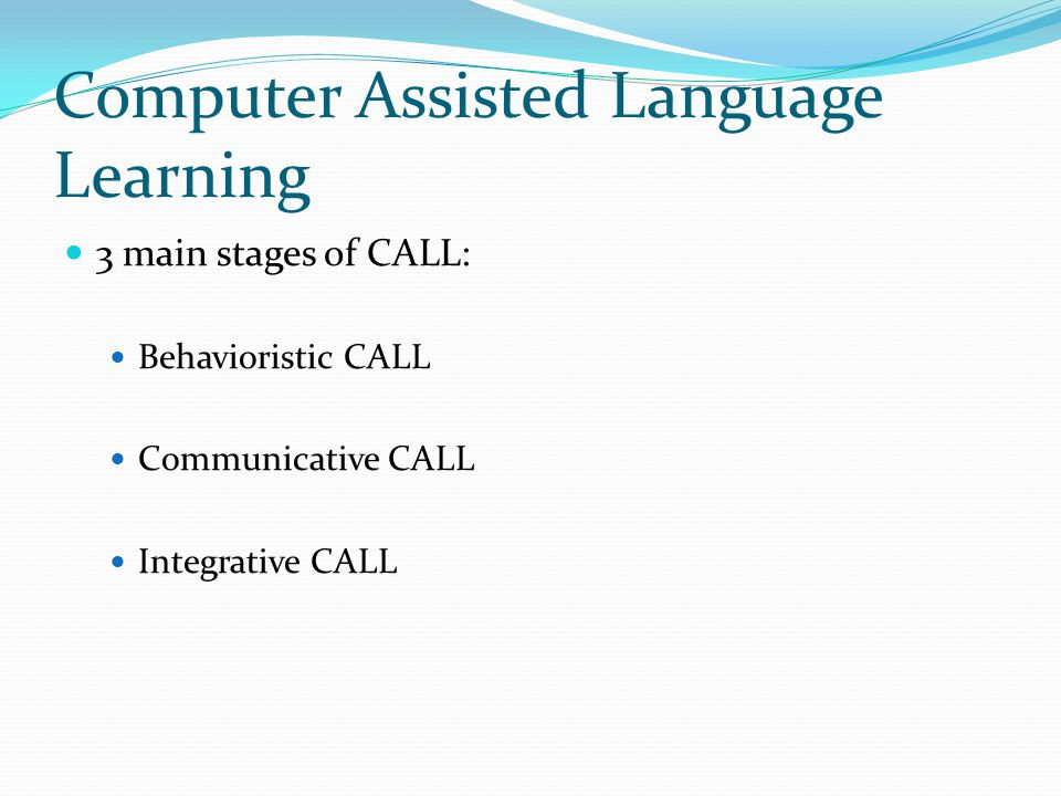 Computer Assisted Language Learning 3 main stages of CALL: Behavioristic CALL Communicative CALL Integrative CALL