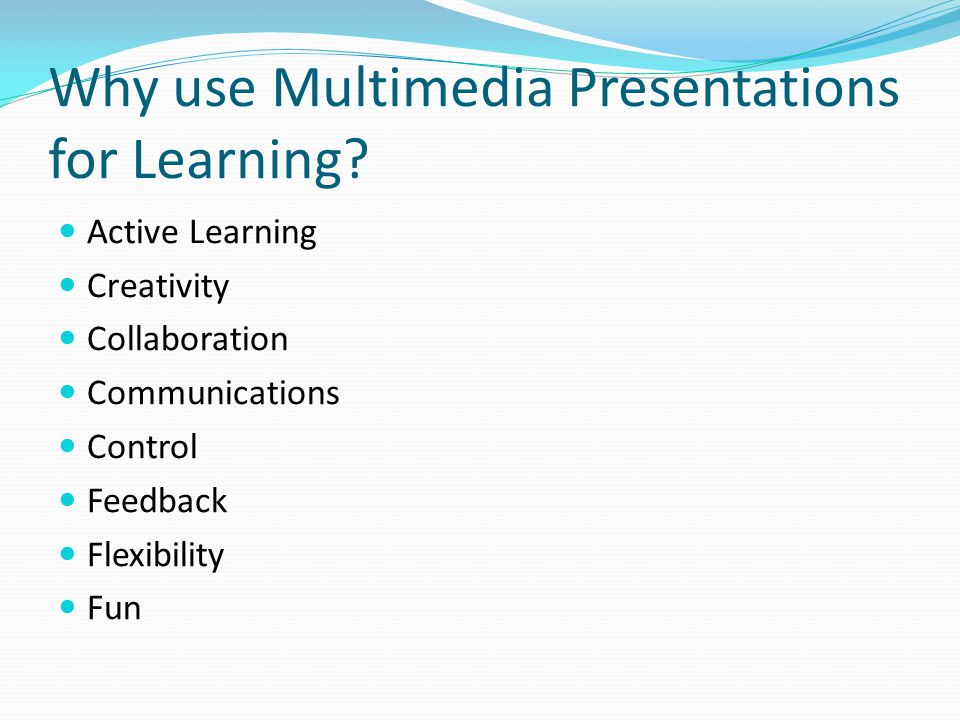 Why use Multimedia Presentations for Learning? Active Learning Creativity Collaboration Communications Control Feedback Flexibility Fun